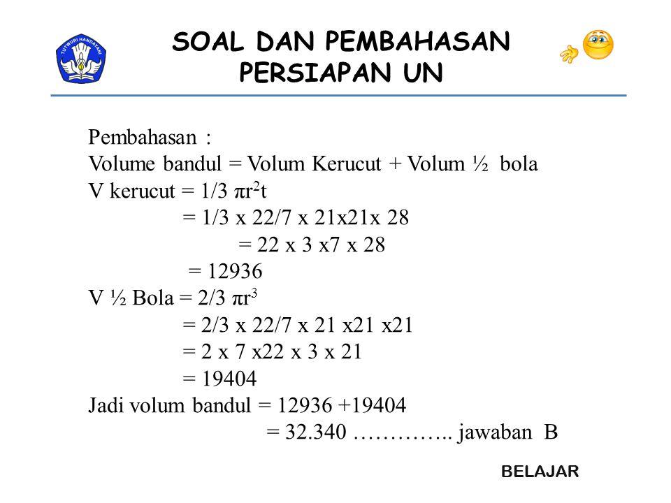 Pembahasan : Volume bandul = Volum Kerucut + Volum ½ bola. V kerucut = 1/3 πr2t. = 1/3 x 22/7 x 21x21x 28.