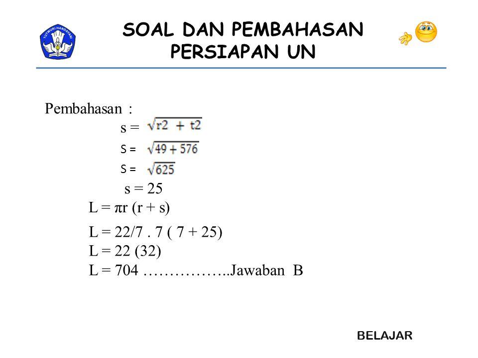 Pembahasan : s = s = 25 L = πr (r + s) L = 22/7 . 7 ( 7 + 25)