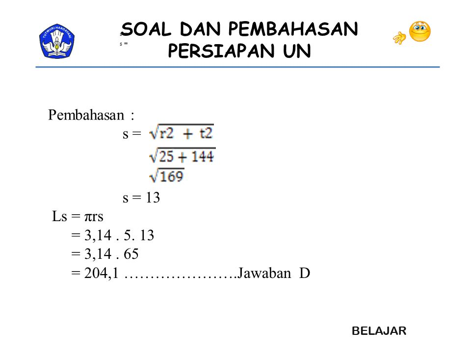 Pembahasan : s = s = 13 Ls = πrs = 3,14 . 5. 13 = 3,14 . 65
