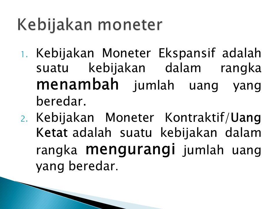 Kebijakan moneter Kebijakan Moneter Ekspansif adalah suatu kebijakan dalam rangka menambah jumlah uang yang beredar.