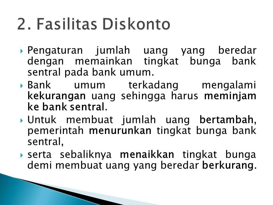 2. Fasilitas Diskonto Pengaturan jumlah uang yang beredar dengan memainkan tingkat bunga bank sentral pada bank umum.