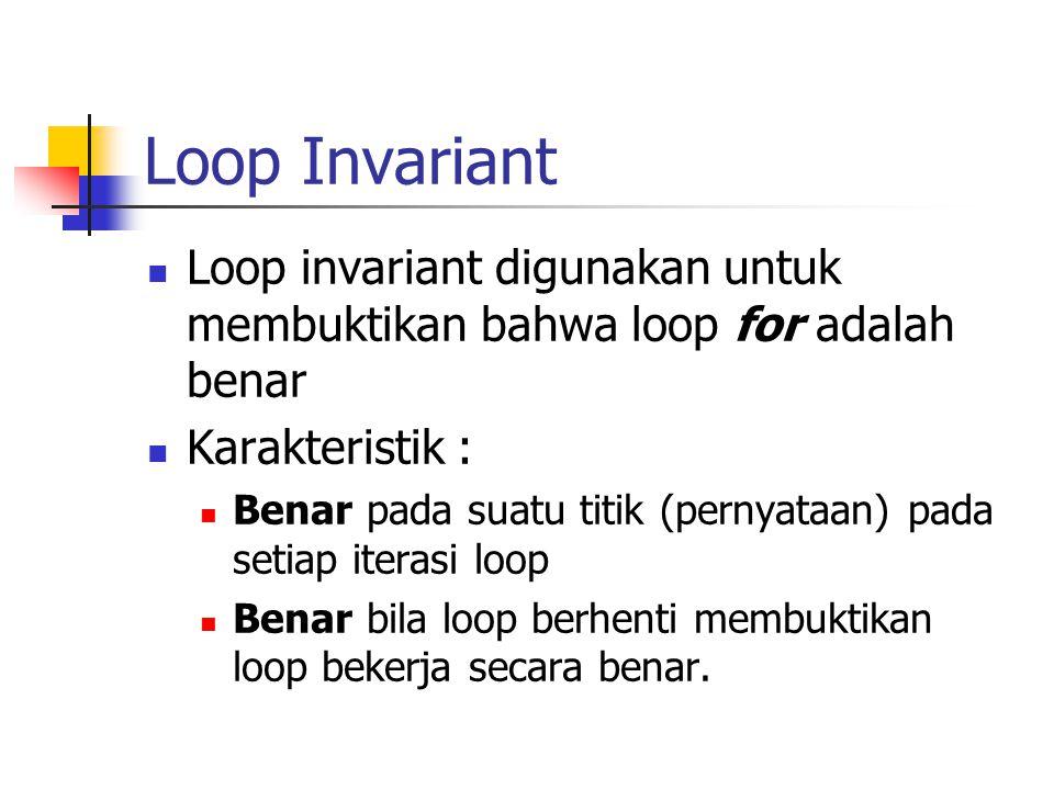 Loop Invariant Loop invariant digunakan untuk membuktikan bahwa loop for adalah benar. Karakteristik :