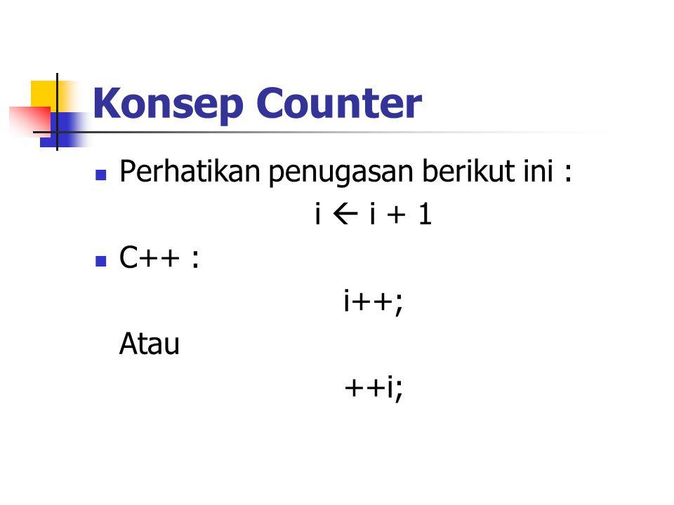 Konsep Counter Perhatikan penugasan berikut ini : i  i + 1 C++ : i++;