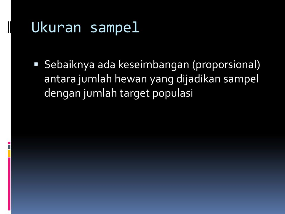 Ukuran sampel Sebaiknya ada keseimbangan (proporsional) antara jumlah hewan yang dijadikan sampel dengan jumlah target populasi.