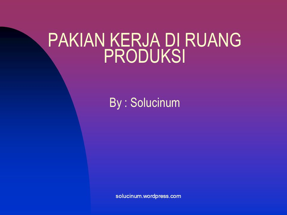 PAKIAN KERJA DI RUANG PRODUKSI By : Solucinum