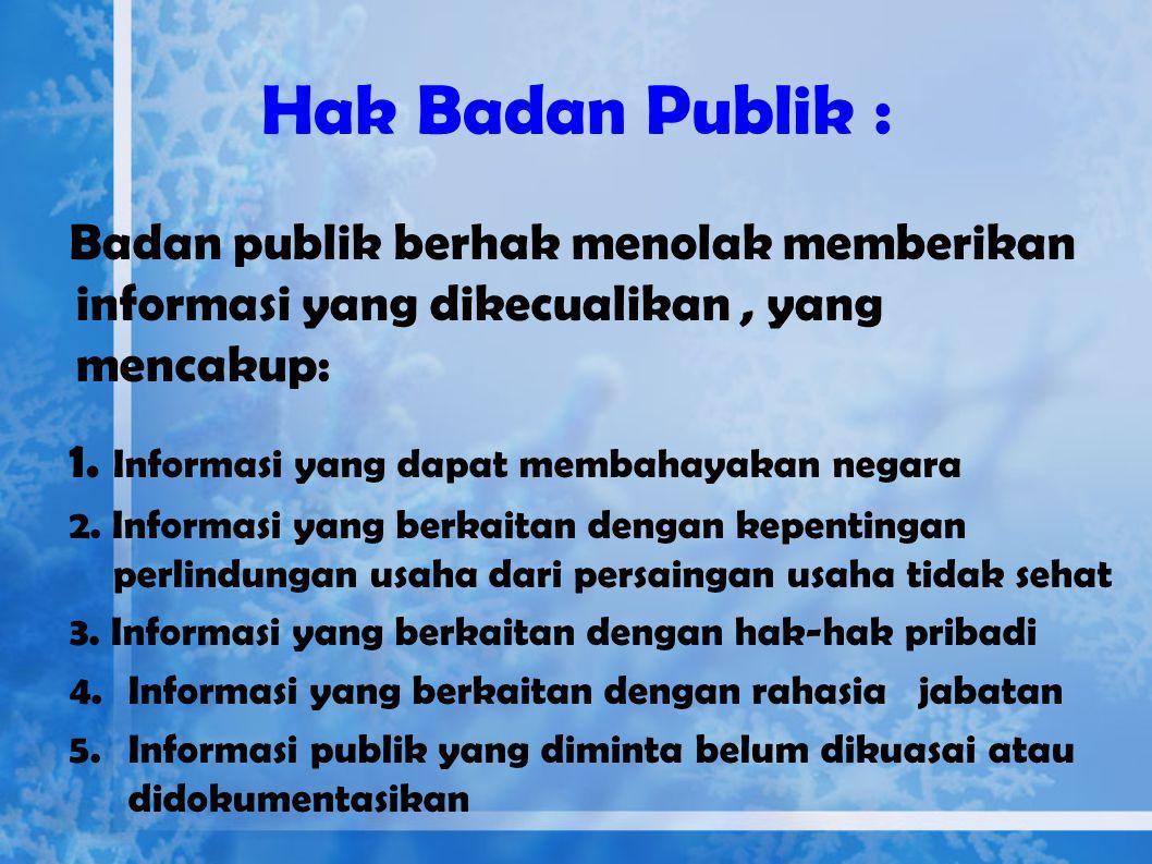 Hak Badan Publik : Badan publik berhak menolak memberikan informasi yang dikecualikan , yang mencakup: