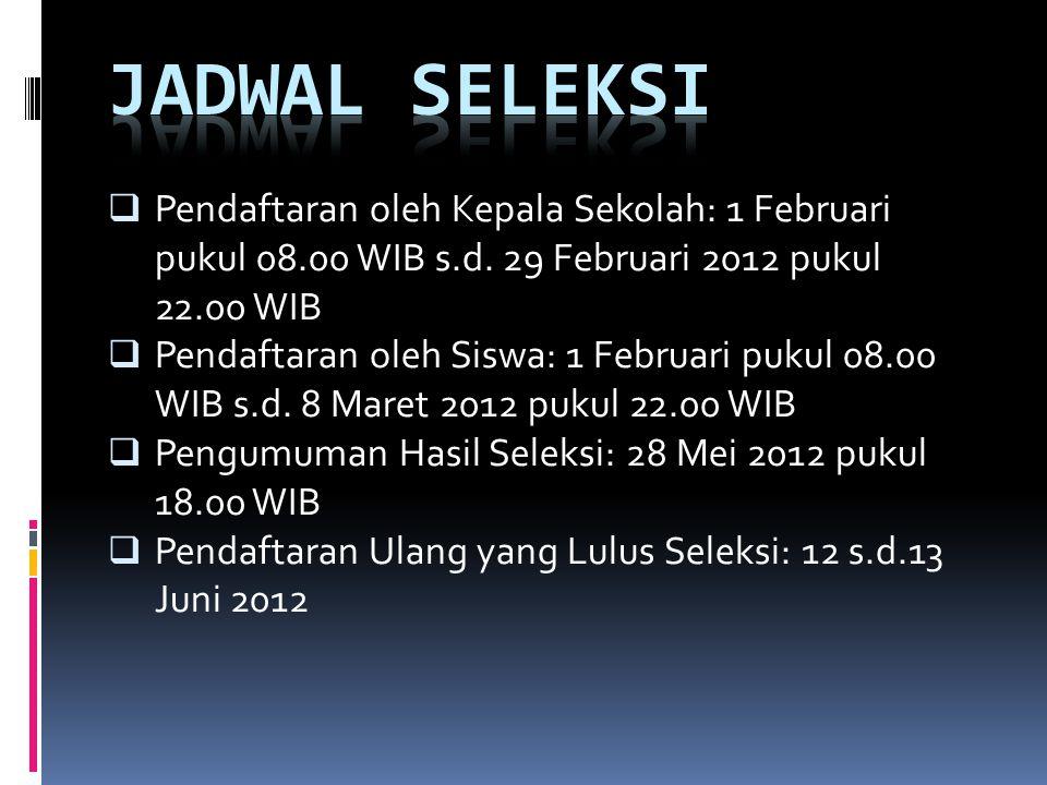 JADWAL SELEKSI Pendaftaran oleh Kepala Sekolah: 1 Februari pukul 08.00 WIB s.d. 29 Februari 2012 pukul 22.00 WIB.