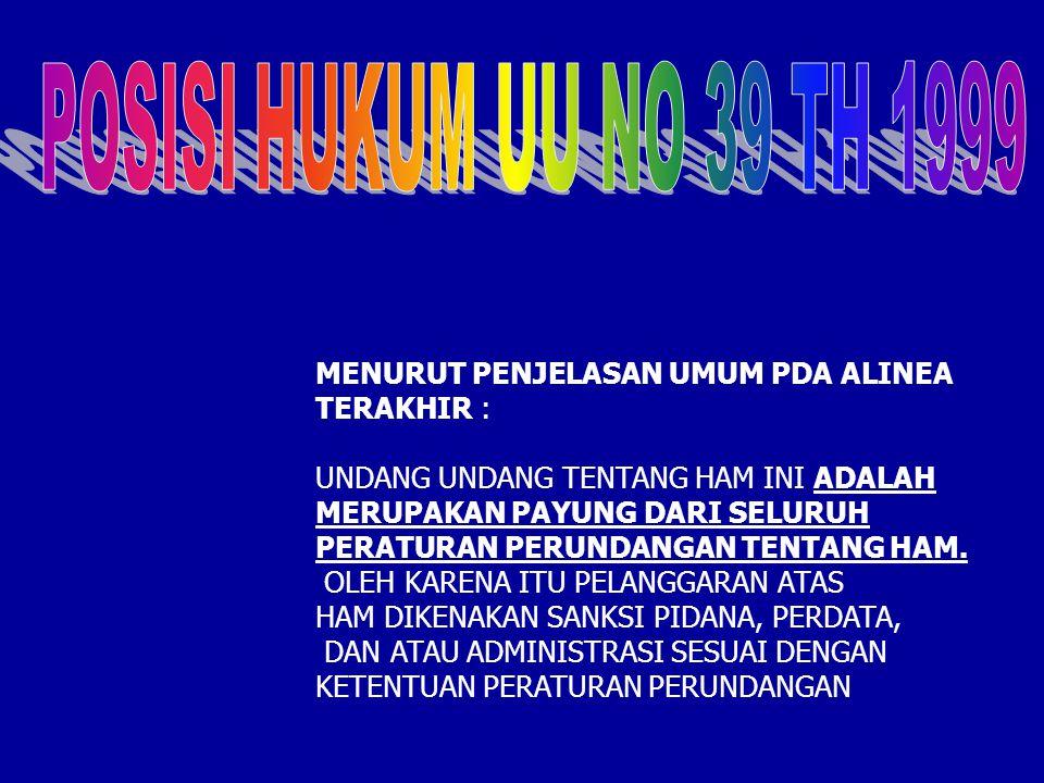 POSISI HUKUM UU NO 39 TH 1999 MENURUT PENJELASAN UMUM PDA ALINEA TERAKHIR : UNDANG UNDANG TENTANG HAM INI ADALAH MERUPAKAN PAYUNG DARI SELURUH.