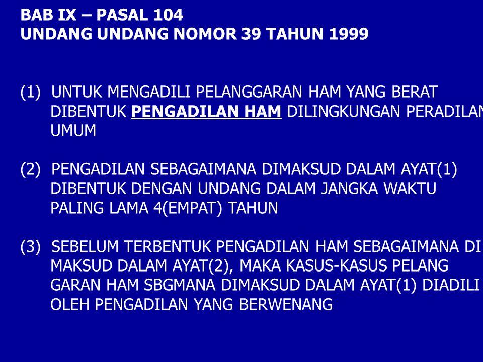 BAB IX – PASAL 104 UNDANG UNDANG NOMOR 39 TAHUN 1999. (1) UNTUK MENGADILI PELANGGARAN HAM YANG BERAT.