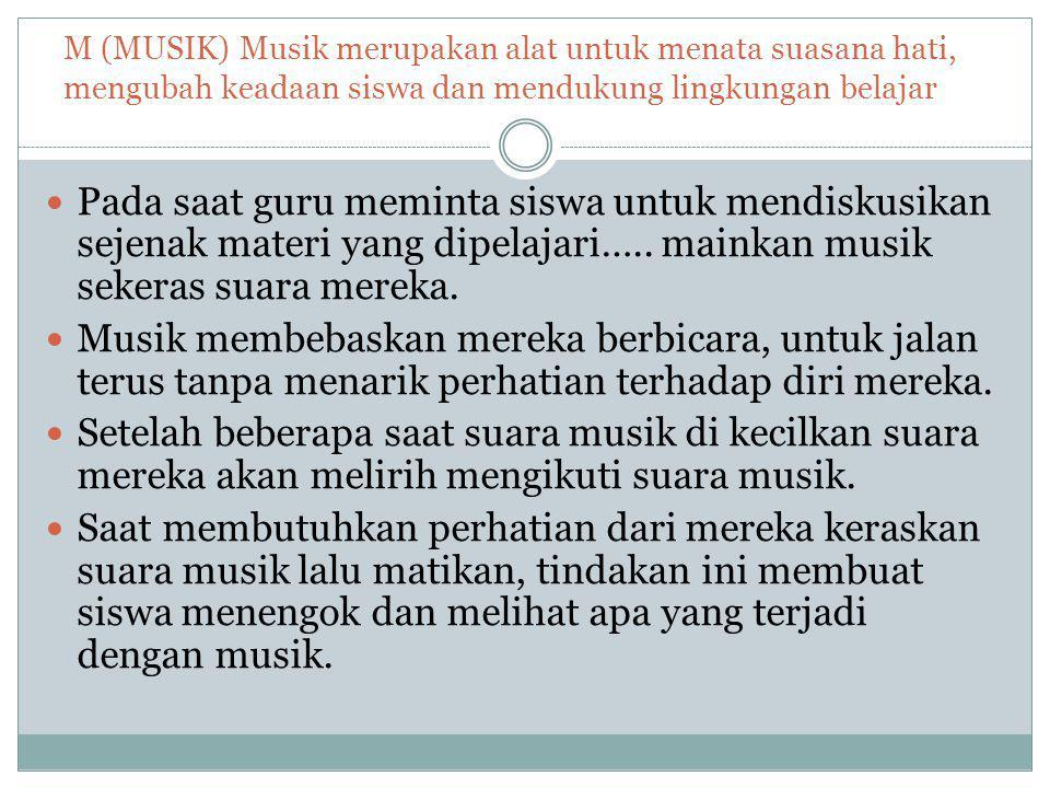 M (MUSIK) Musik merupakan alat untuk menata suasana hati, mengubah keadaan siswa dan mendukung lingkungan belajar