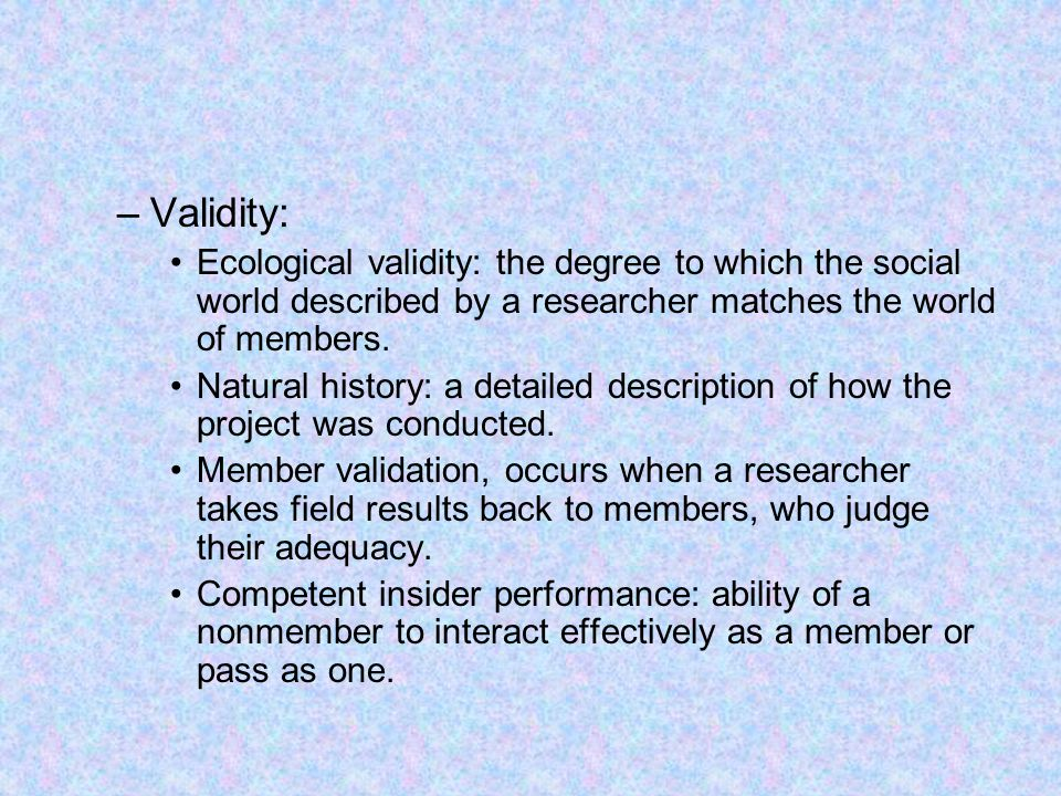Validity: Ecological validity: the degree to which the social world described by a researcher matches the world of members.