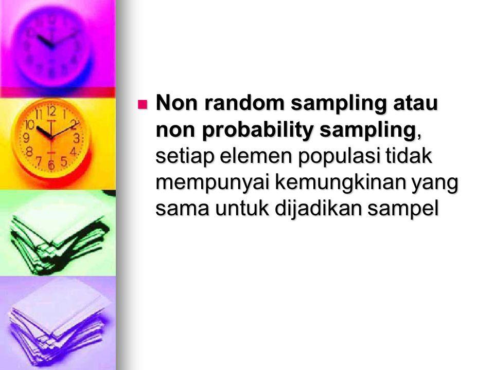 Non random sampling atau non probability sampling, setiap elemen populasi tidak mempunyai kemungkinan yang sama untuk dijadikan sampel