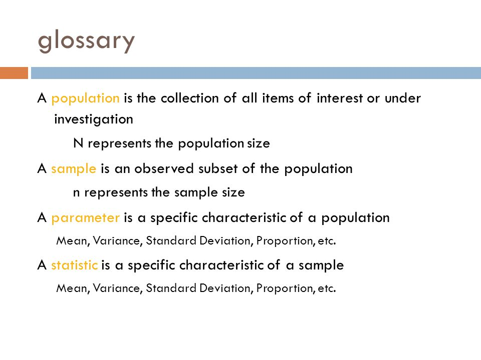glossary A population is the collection of all items of interest or under investigation. N represents the population size.
