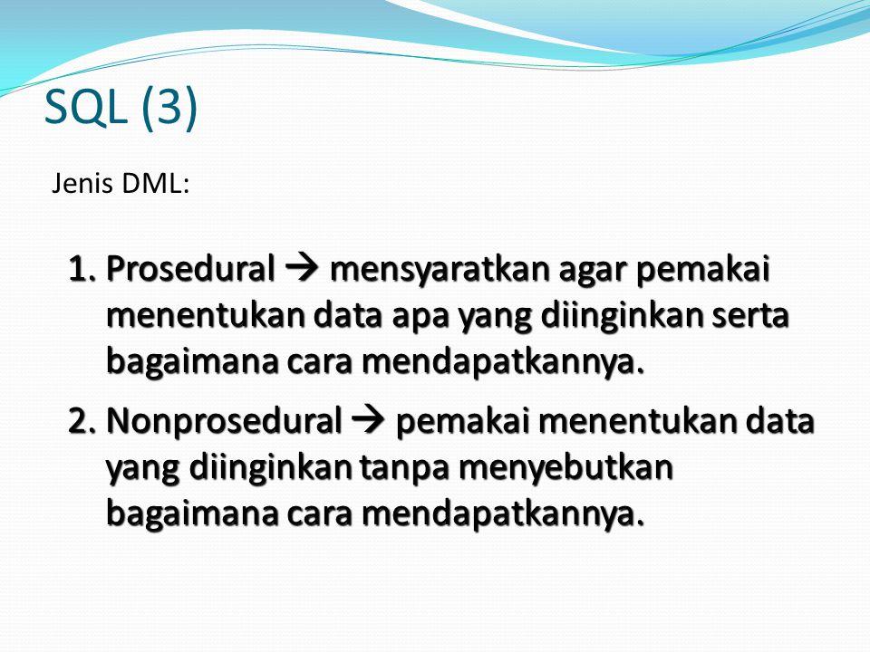 SQL (3) Jenis DML: 1. Prosedural  mensyaratkan agar pemakai menentukan data apa yang diinginkan serta bagaimana cara mendapatkannya.