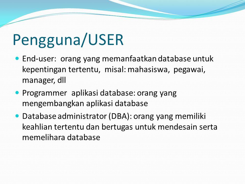 Pengguna/USER End-user: orang yang memanfaatkan database untuk kepentingan tertentu, misal: mahasiswa, pegawai, manager, dll.