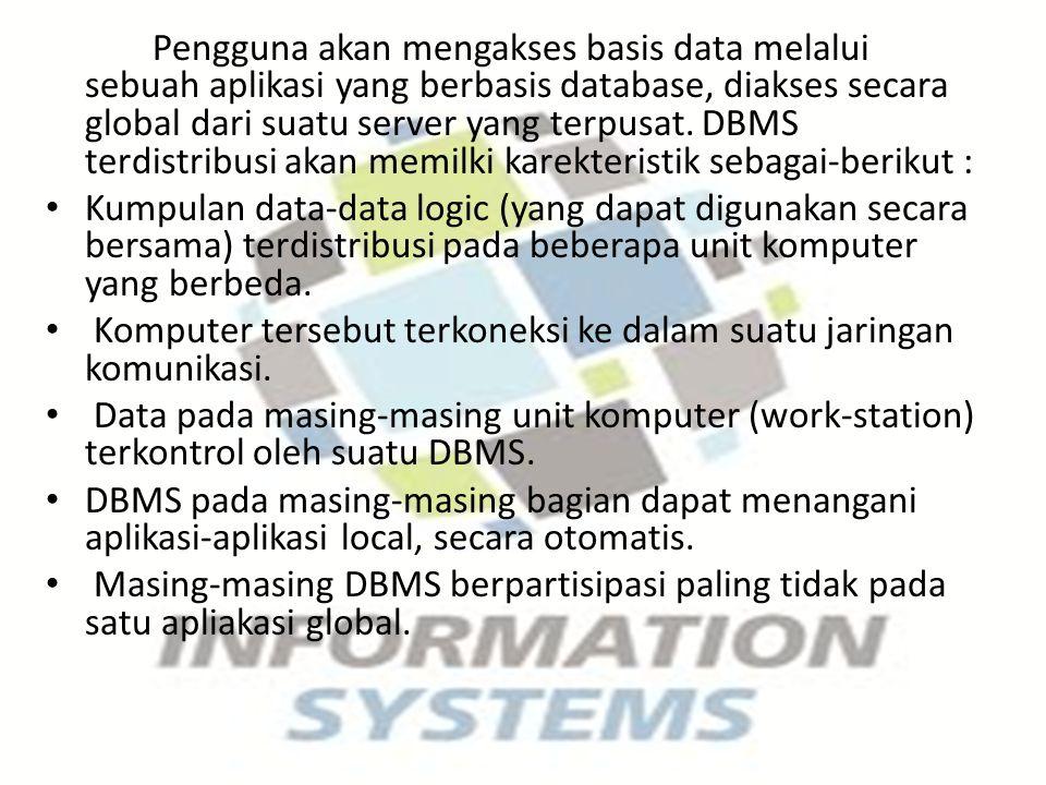 Pengguna akan mengakses basis data melalui sebuah aplikasi yang berbasis database, diakses secara global dari suatu server yang terpusat. DBMS terdistribusi akan memilki karekteristik sebagai-berikut :