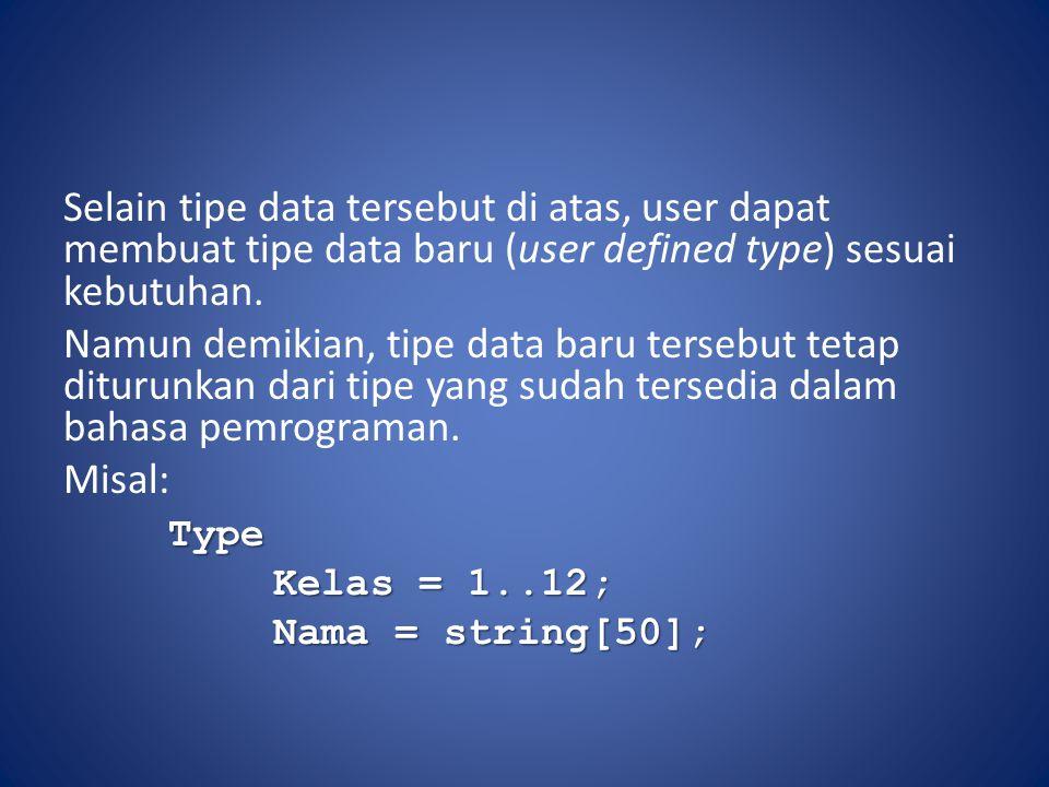 Selain tipe data tersebut di atas, user dapat membuat tipe data baru (user defined type) sesuai kebutuhan.