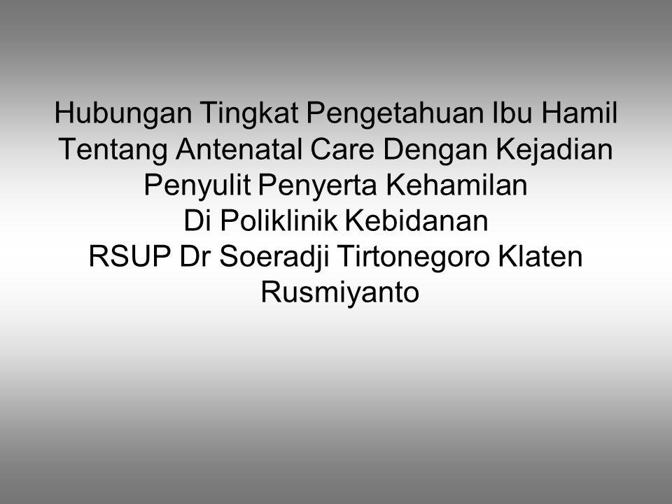 Hubungan Tingkat Pengetahuan Ibu Hamil Tentang Antenatal Care Dengan Kejadian Penyulit Penyerta Kehamilan Di Poliklinik Kebidanan RSUP Dr Soeradji Tirtonegoro Klaten Rusmiyanto