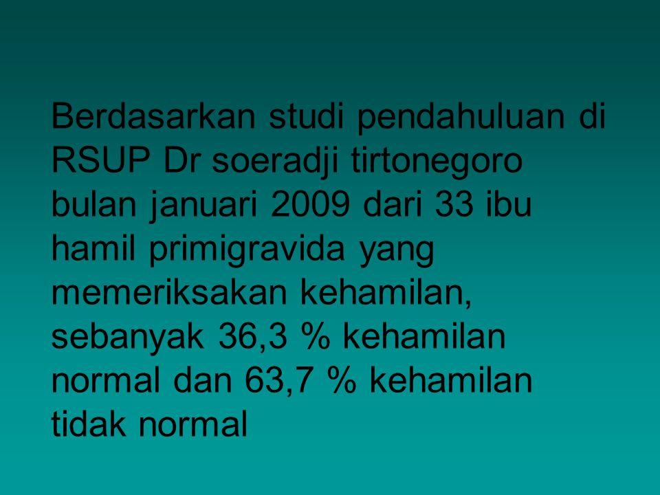 Berdasarkan studi pendahuluan di RSUP Dr soeradji tirtonegoro bulan januari 2009 dari 33 ibu hamil primigravida yang memeriksakan kehamilan, sebanyak 36,3 % kehamilan normal dan 63,7 % kehamilan tidak normal
