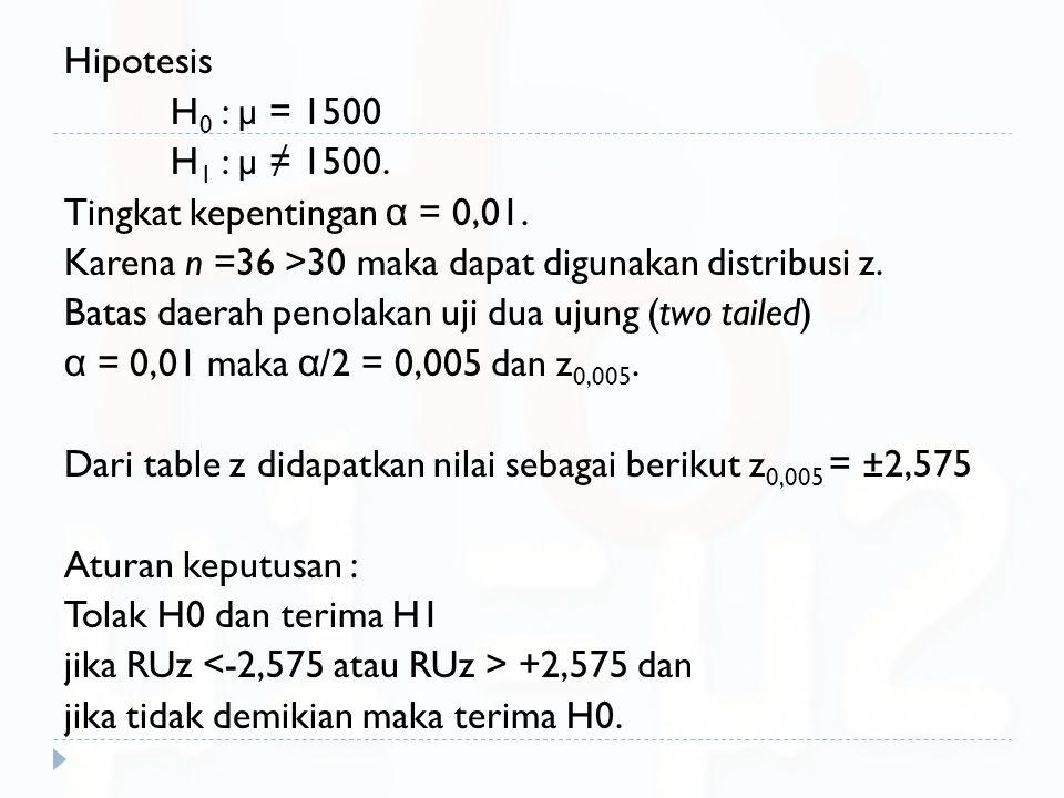 Hipotesis H0 : µ = 1500. H1 : µ ≠ 1500. Tingkat kepentingan α = 0,01. Karena n =36 >30 maka dapat digunakan distribusi z.