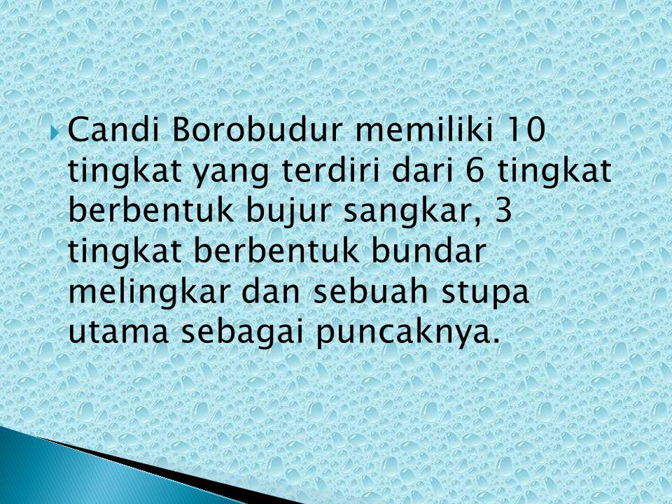 Candi Borobudur memiliki 10 tingkat yang terdiri dari 6 tingkat berbentuk bujur sangkar, 3 tingkat berbentuk bundar melingkar dan sebuah stupa utama sebagai puncaknya.