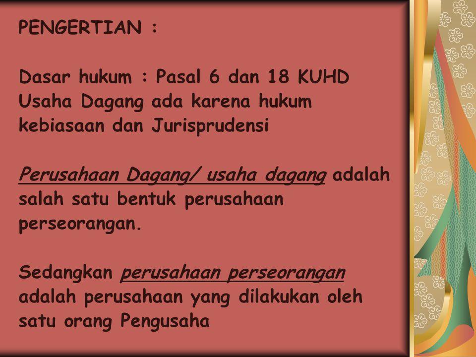 PENGERTIAN : Dasar hukum : Pasal 6 dan 18 KUHD. Usaha Dagang ada karena hukum. kebiasaan dan Jurisprudensi.