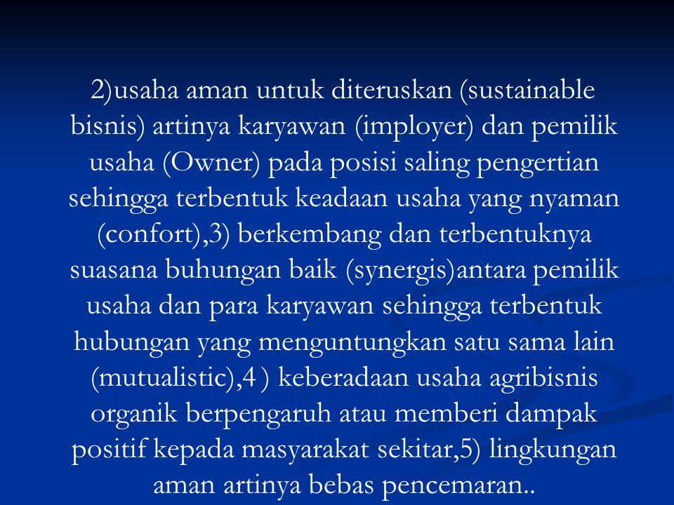 2)usaha aman untuk diteruskan (sustainable bisnis) artinya karyawan (imployer) dan pemilik usaha (Owner) pada posisi saling pengertian sehingga terbentuk keadaan usaha yang nyaman (confort),3) berkembang dan terbentuknya suasana buhungan baik (synergis)antara pemilik usaha dan para karyawan sehingga terbentuk hubungan yang menguntungkan satu sama lain (mutualistic),4 ) keberadaan usaha agribisnis organik berpengaruh atau memberi dampak positif kepada masyarakat sekitar,5) lingkungan aman artinya bebas pencemaran..