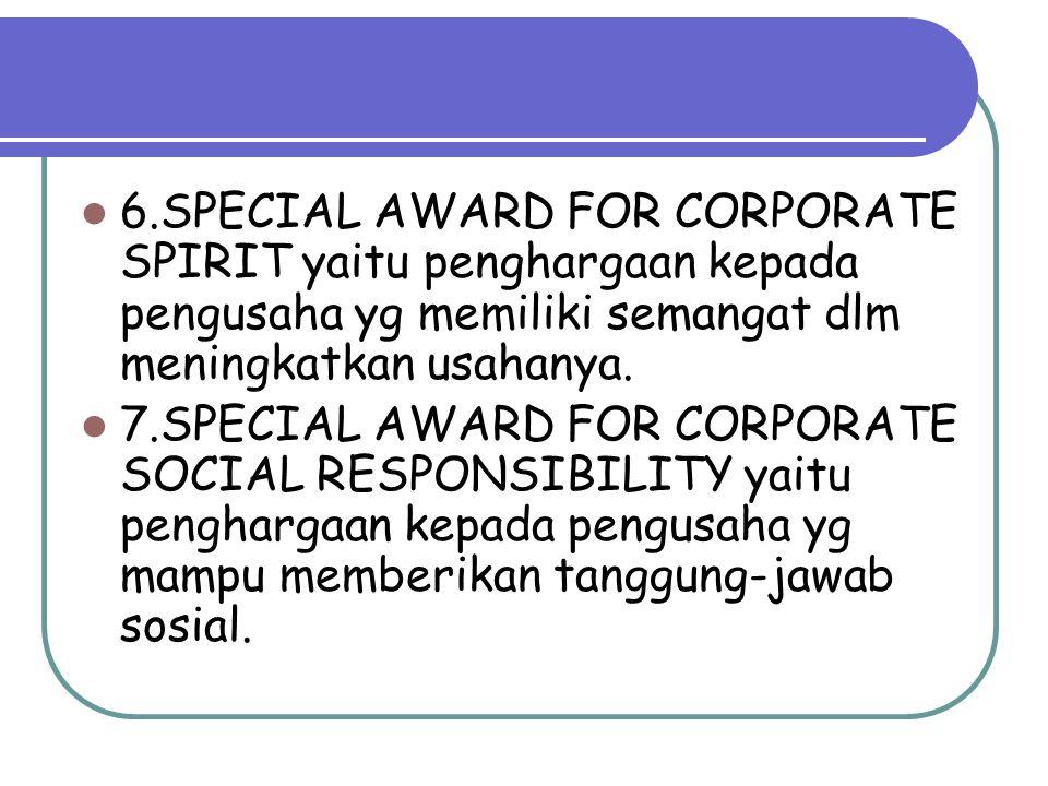 6.SPECIAL AWARD FOR CORPORATE SPIRIT yaitu penghargaan kepada pengusaha yg memiliki semangat dlm meningkatkan usahanya.
