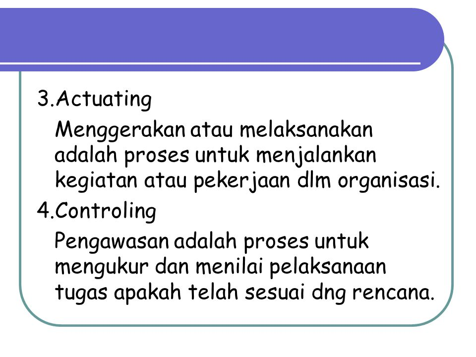 3.Actuating Menggerakan atau melaksanakan adalah proses untuk menjalankan kegiatan atau pekerjaan dlm organisasi.