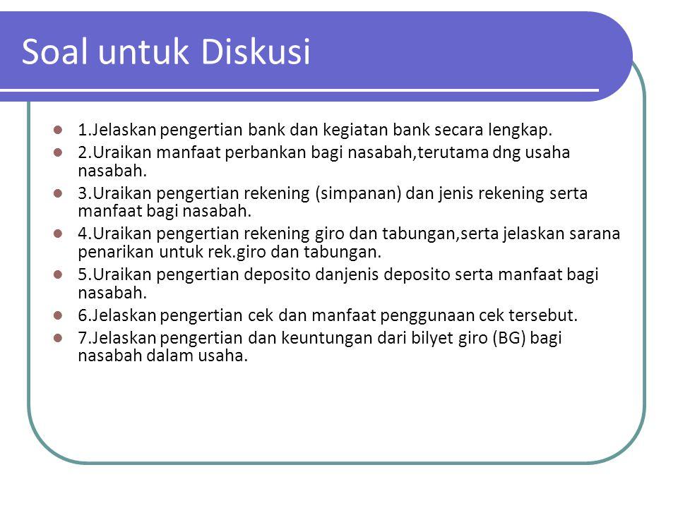 Soal untuk Diskusi 1.Jelaskan pengertian bank dan kegiatan bank secara lengkap. 2.Uraikan manfaat perbankan bagi nasabah,terutama dng usaha nasabah.