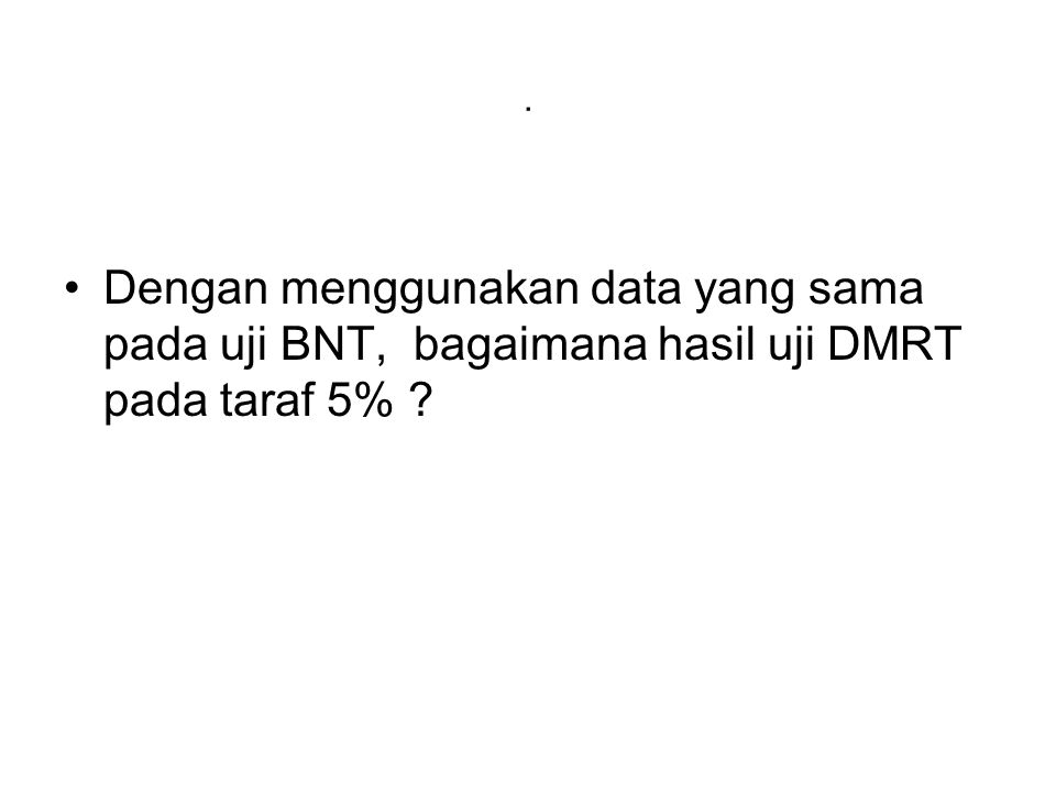 . Dengan menggunakan data yang sama pada uji BNT, bagaimana hasil uji DMRT pada taraf 5%