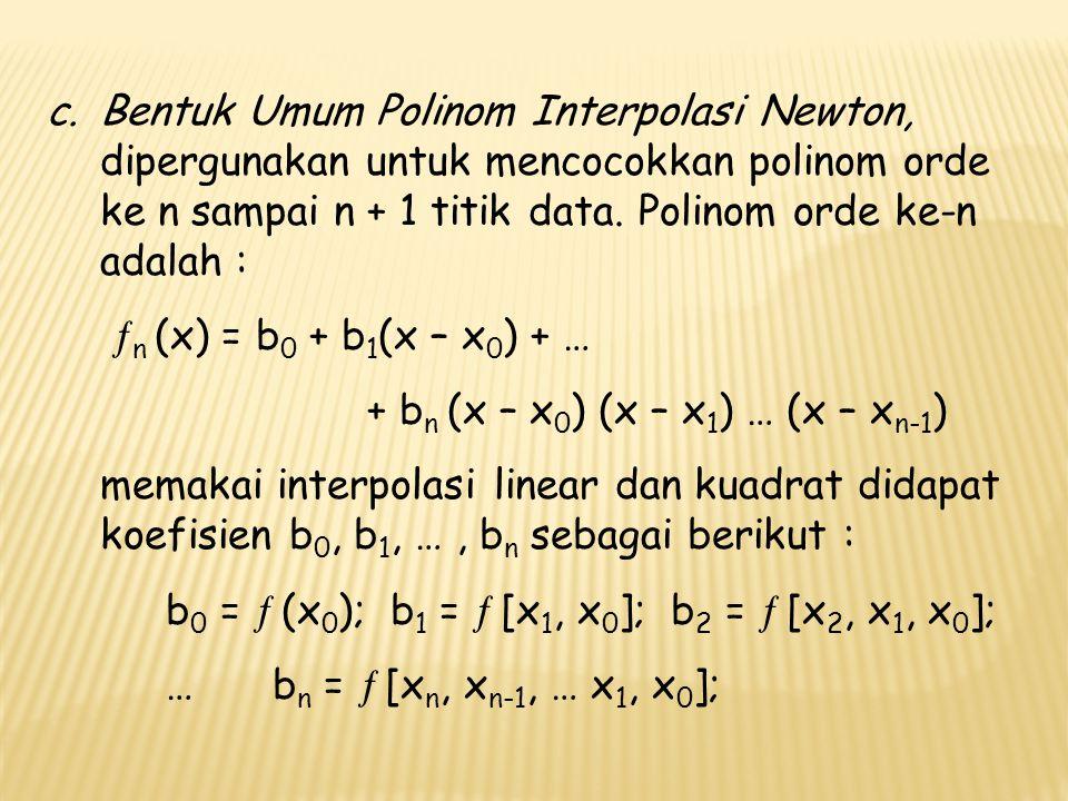 Bentuk Umum Polinom Interpolasi Newton, dipergunakan untuk mencocokkan polinom orde ke n sampai n + 1 titik data. Polinom orde ke-n adalah :