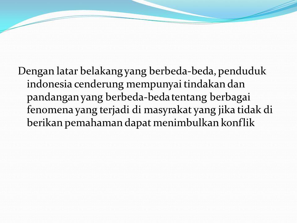 Dengan latar belakang yang berbeda-beda, penduduk indonesia cenderung mempunyai tindakan dan pandangan yang berbeda-beda tentang berbagai fenomena yang terjadi di masyrakat yang jika tidak di berikan pemahaman dapat menimbulkan konflik
