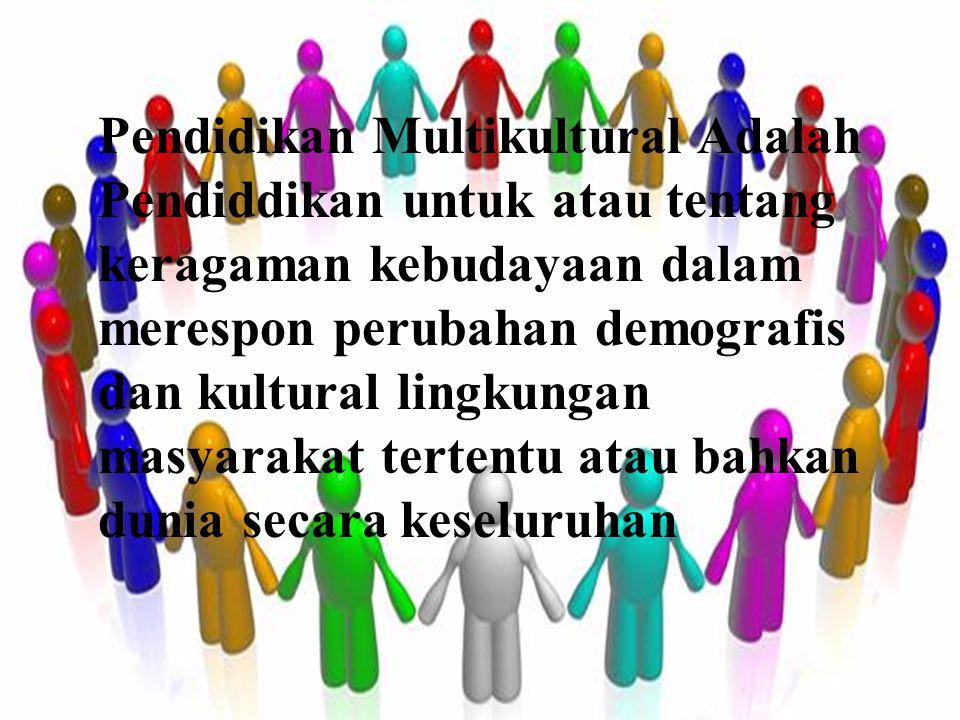 Pendidikan Multikultural Adalah Pendiddikan untuk atau tentang keragaman kebudayaan dalam merespon perubahan demografis dan kultural lingkungan masyarakat tertentu atau bahkan dunia secara keseluruhan