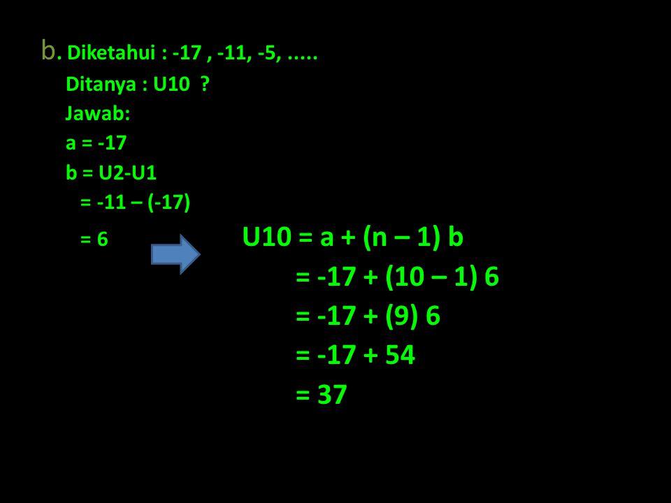 b. Diketahui : -17 , -11, -5, ..... = -17 + (10 – 1) 6 = -17 + (9) 6