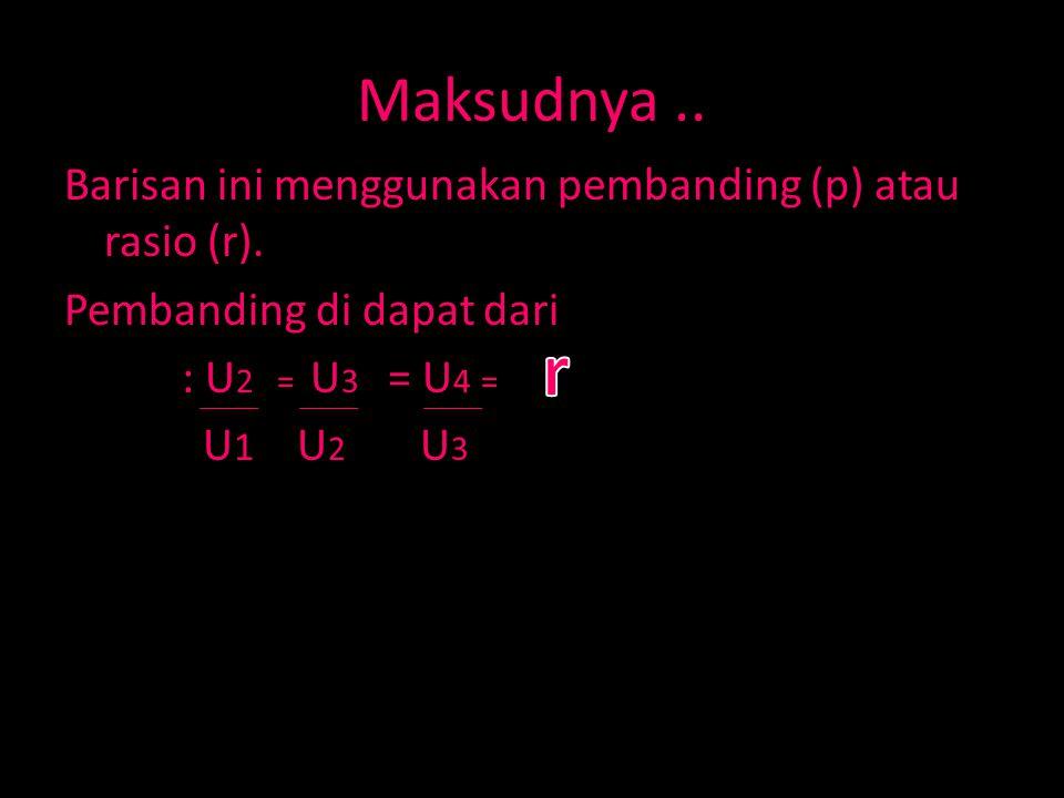 Maksudnya .. Barisan ini menggunakan pembanding (p) atau rasio (r). Pembanding di dapat dari : U2 = U3 = U4 = U1 U2 U3