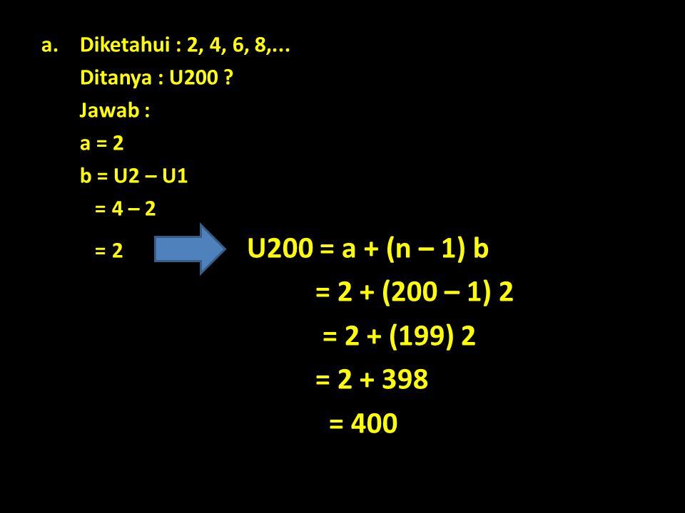 Diketahui : 2, 4, 6, 8,... Ditanya : U200 Jawab : a = 2. b = U2 – U1. = 4 – 2. = 2 U200 = a + (n – 1) b.