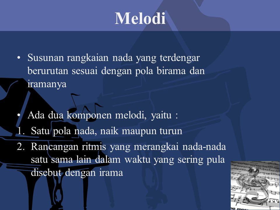 Melodi Susunan rangkaian nada yang terdengar berurutan sesuai dengan pola birama dan iramanya. Ada dua komponen melodi, yaitu :