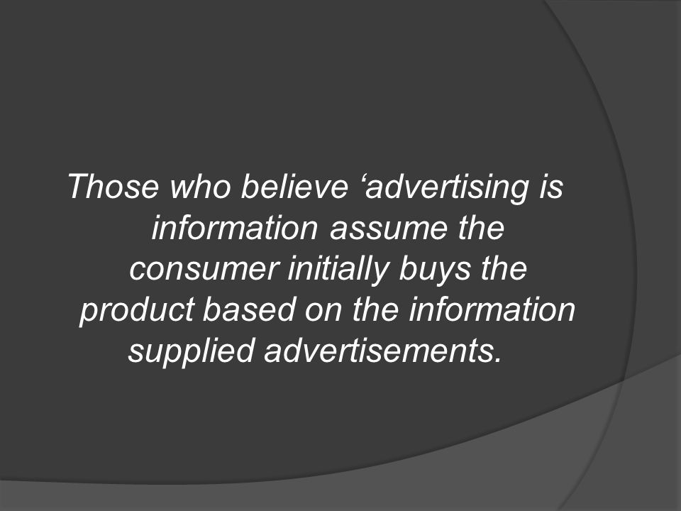 Those who believe 'advertising is information assume the consumer initially buys the product based on the information supplied advertisements.