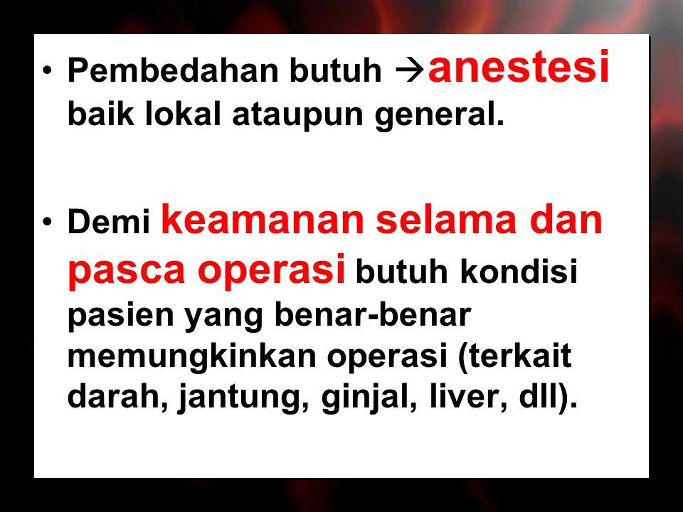 Pembedahan butuh anestesi baik lokal ataupun general.