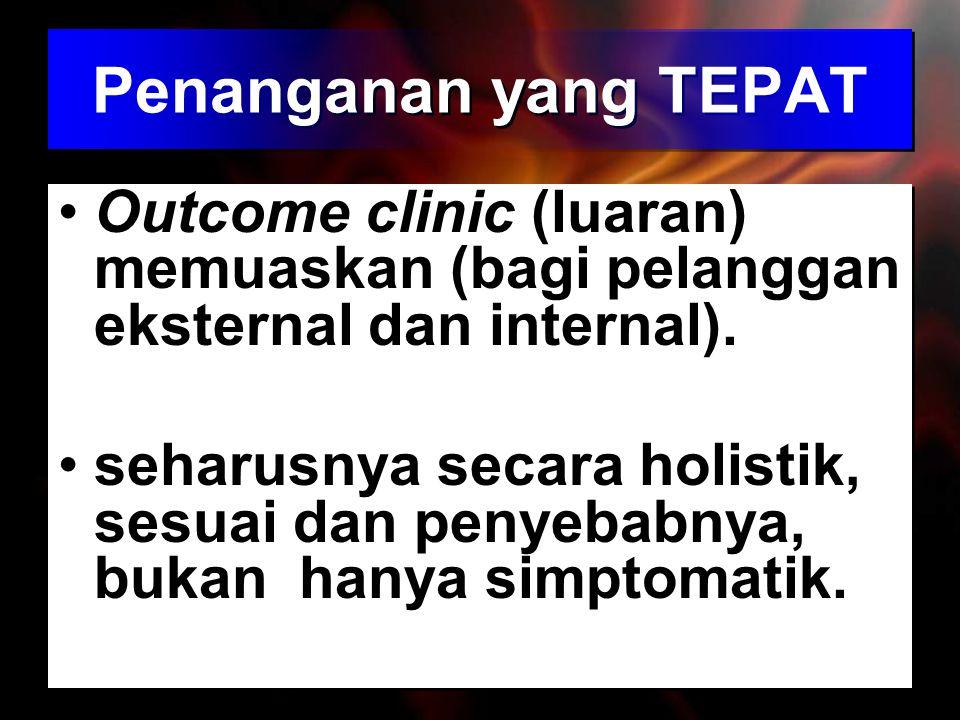 Penanganan yang TEPAT Outcome clinic (luaran) memuaskan (bagi pelanggan eksternal dan internal).