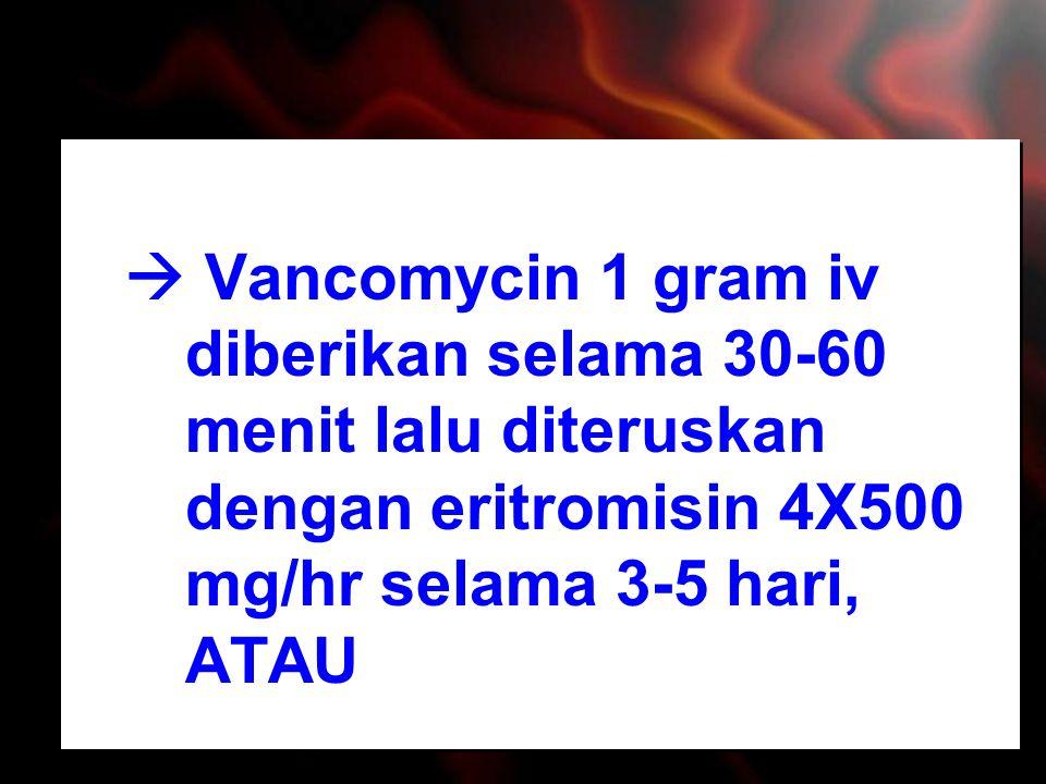  Vancomycin 1 gram iv diberikan selama 30-60 menit lalu diteruskan dengan eritromisin 4X500 mg/hr selama 3-5 hari, ATAU
