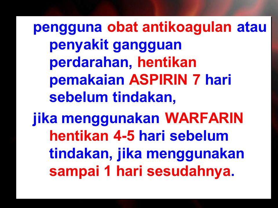 pengguna obat antikoagulan atau penyakit gangguan perdarahan, hentikan pemakaian ASPIRIN 7 hari sebelum tindakan,
