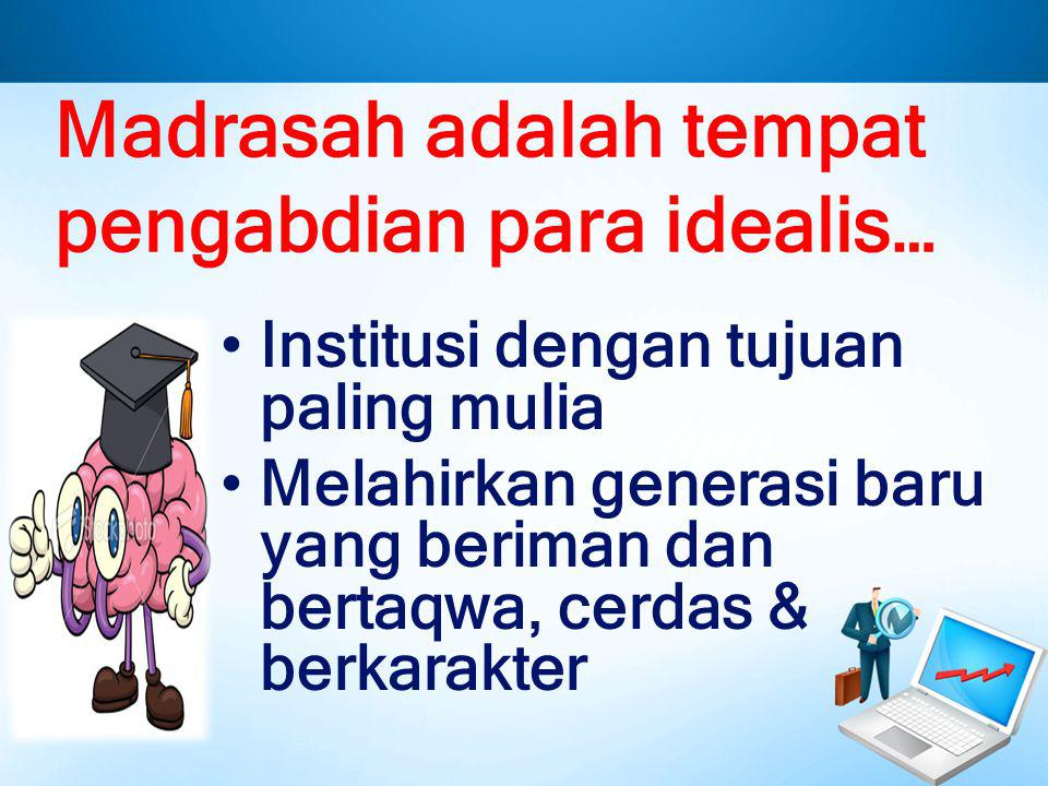 Madrasah adalah tempat pengabdian para idealis…