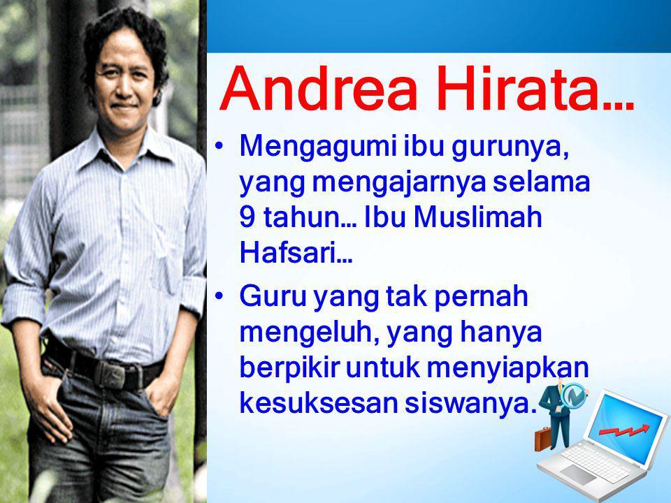 Andrea Hirata… Mengagumi ibu gurunya, yang mengajarnya selama 9 tahun… Ibu Muslimah Hafsari…