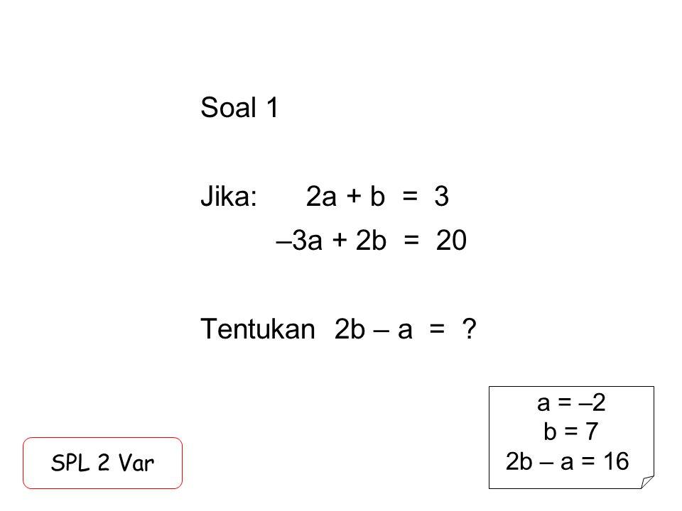 Soal 1 Jika: 2a + b = 3 –3a + 2b = 20 Tentukan 2b – a =