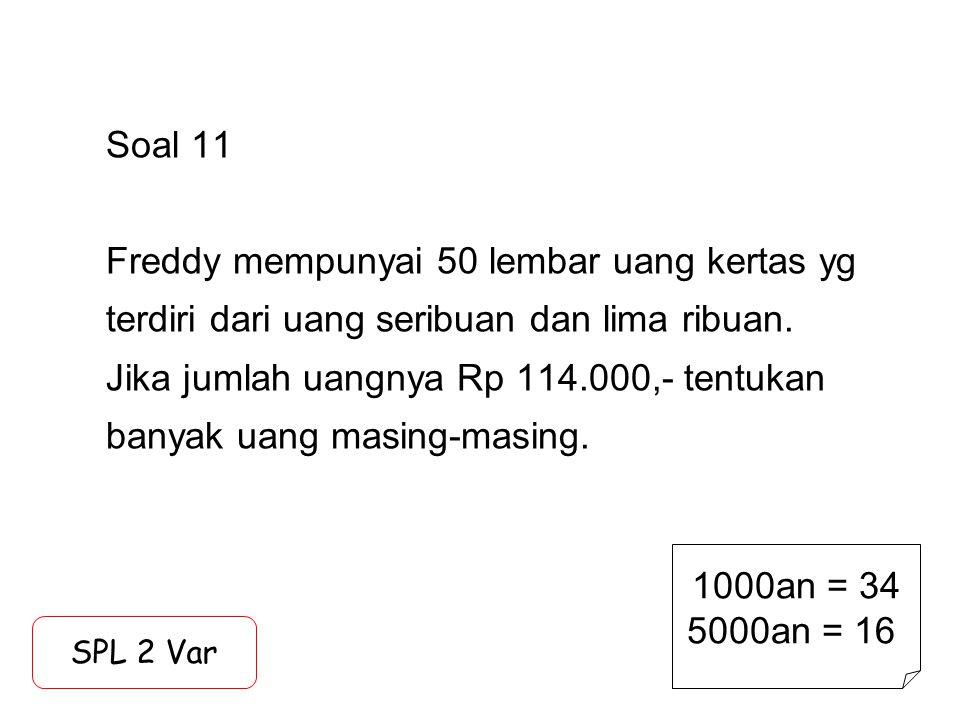 Soal 11 Freddy mempunyai 50 lembar uang kertas yg terdiri dari uang seribuan dan lima ribuan. Jika jumlah uangnya Rp 114.000,- tentukan banyak uang masing-masing.