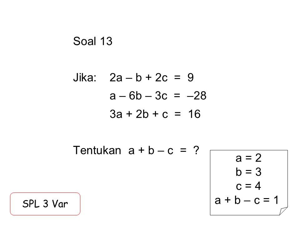 Soal 13 Jika:. 2a – b + 2c = 9. a – 6b – 3c = –28