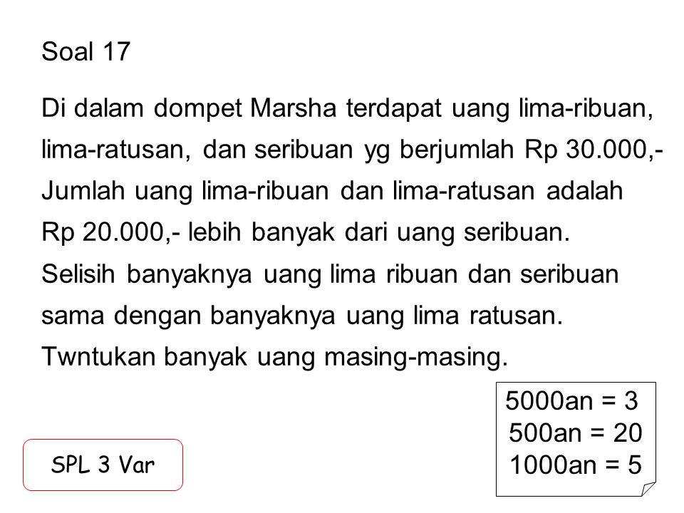 Soal 17 Di dalam dompet Marsha terdapat uang lima-ribuan, lima-ratusan, dan seribuan yg berjumlah Rp 30.000,- Jumlah uang lima-ribuan dan lima-ratusan adalah Rp 20.000,- lebih banyak dari uang seribuan. Selisih banyaknya uang lima ribuan dan seribuan sama dengan banyaknya uang lima ratusan. Twntukan banyak uang masing-masing.
