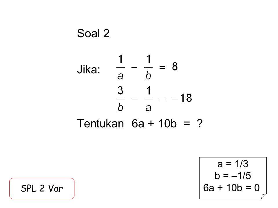 Soal 2 Jika: Tentukan 6a + 10b =